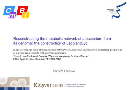 Reconstructing the metabolic network of a bacterium from its genome: the construction of LacplantCyc Christof Francke In silico reconstruction of the metabolic.