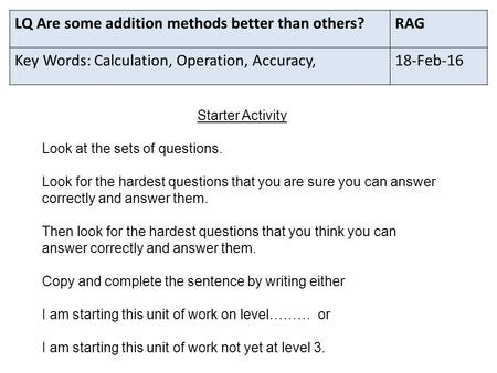 LQ Are some addition methods better than others?RAG Key Words: Calculation, Operation, Accuracy,18-Feb-16 Starter Activity Look at the sets of questions.