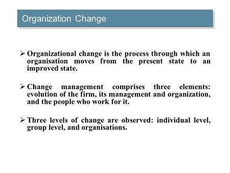 Organization Change  Organizational change is the process through which an organisation moves from the present state to an improved state.  Change management.