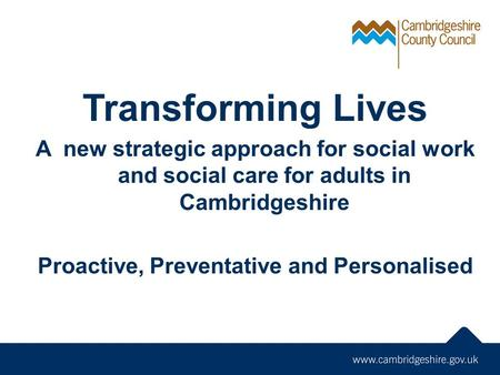 Transforming Lives A new strategic approach for social work and social care for adults in Cambridgeshire Proactive, Preventative and Personalised.