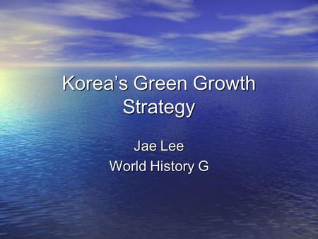 Korea's <strong>Green</strong> Growth Strategy Jae Lee World History G.