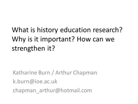 What is history education research? Why is it important? How can we strengthen it? Katharine Burn / Arthur Chapman