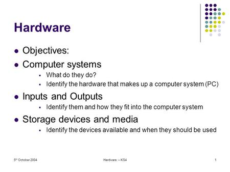 5 th October 2004Hardware – KS41 Hardware Objectives: Computer systems  What do they do?  Identify the hardware that makes up a computer system (PC)