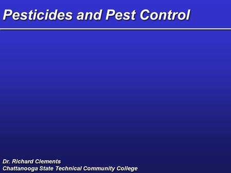 Pesticides and Pest Control Dr. Richard Clements Chattanooga State Technical Community College Dr. Richard Clements Chattanooga State Technical Community.