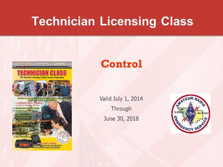 Technician Licensing Class Control Valid July 1, 2014 Through June 30, 2018.