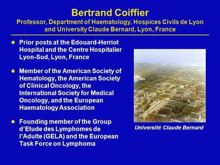 Bertrand Coiffier Professor, Department of Haematology, Hospices Civils de Lyon and University Claude Bernard, Lyon, France Prior posts at the Edouard-Herriot.
