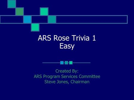 ARS Rose Trivia 1 Easy Created By: ARS Program Services Committee Steve Jones, Chairman.