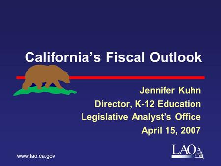 LAO California's Fiscal Outlook Jennifer Kuhn Director, K-12 Education Legislative Analyst's Office April 15, 2007 www.lao.ca.gov.