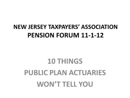 NEW JERSEY TAXPAYERS' ASSOCIATION PENSION FORUM 11-1-12 10 THINGS PUBLIC PLAN ACTUARIES WON'T TELL YOU.
