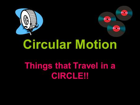 Circular Motion Things that Travel in a CIRCLE!!.