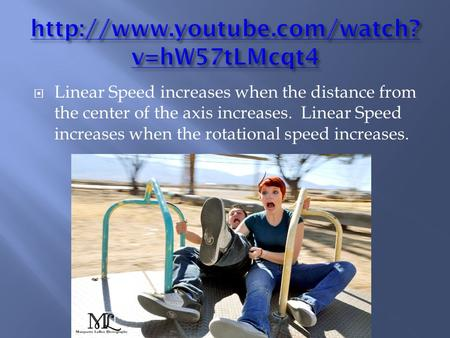  Linear Speed increases when the distance from the center of the axis increases. Linear Speed increases when the rotational speed increases.