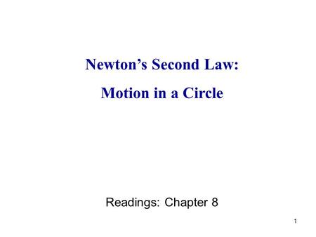 1 Newton's Second Law: Motion in a Circle Readings: Chapter 8.