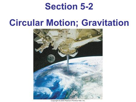 Section 5-2 Circular Motion; Gravitation. Objectives: The student will be able to: identify the type of force supplying the centripetal force that acts.
