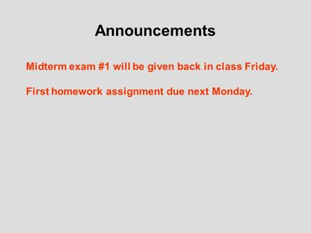 Announcements Midterm exam #1 will be given back in class Friday. First homework assignment due next Monday.