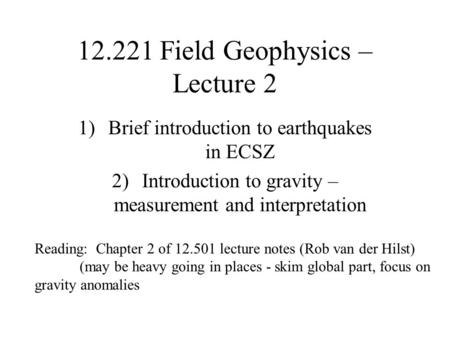 12.221 Field Geophysics – Lecture 2 1)Brief introduction to earthquakes in ECSZ 2)Introduction to gravity – measurement and interpretation Reading: Chapter.