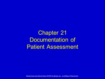 1 Mosby items and derived items © 2010 by Mosby, Inc., an affiliate of Elsevier Inc. Chapter 21 Documentation of Patient Assessment.