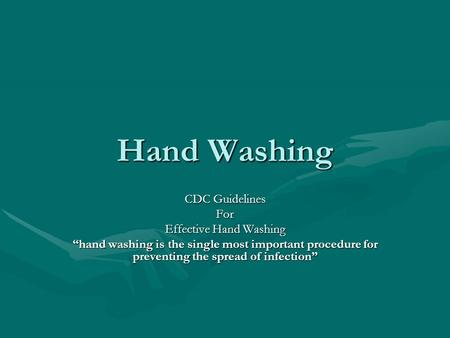 "Hand Washing CDC Guidelines For Effective Hand Washing ""hand washing is the single most important procedure for preventing the spread of infection"""
