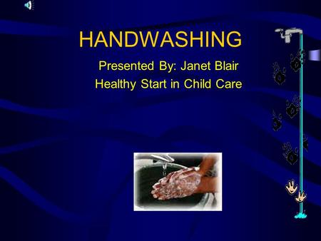 HANDWASHING Presented By: Janet Blair Healthy Start in Child Care.