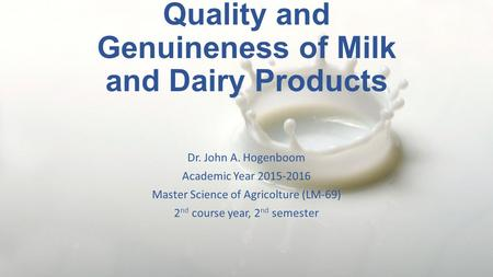 Quality and Genuineness of Milk and Dairy Products Dr. John A. Hogenboom Academic Year 2015-2016 Master Science of Agricolture (LM-69) 2 nd course year,