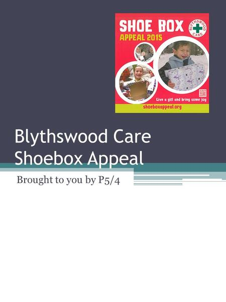 Blythswood Care Shoebox Appeal Brought to you by P5/4.