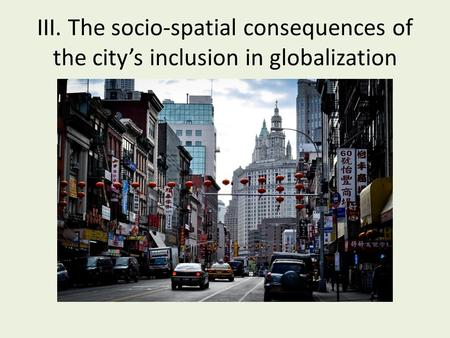 III. The socio-spatial consequences of the city's inclusion in globalization.