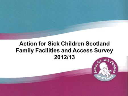 Action for Sick Children Scotland Family Facilities and Access Survey 2012/13.