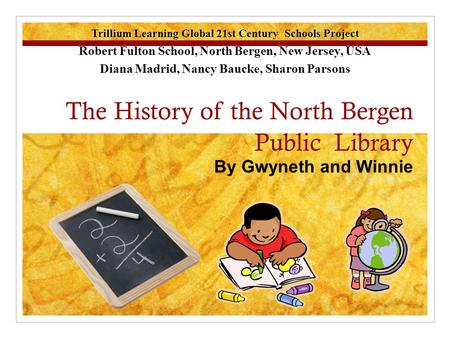 The History of the North Bergen Public Library By Gwyneth and Winnie Winnie Trillium Learning Global 21st Century Schools Project Robert Fulton School,