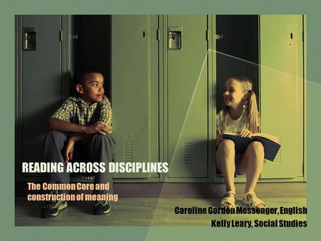 READING ACROSS DISCIPLINES Caroline Gordon Messenger, English Kelly Leary, Social Studies The Common Core and construction of meaning.