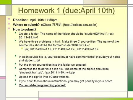 Homework 1 (due:April 10th) Deadline : April 10th 11:59pm Where to submit? eClass 과제방 (http://eclass.cau.ac.kr) How to submit? Create a folder. The name.