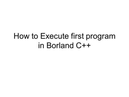 How to Execute first program in Borland C++. Install Borland C++ Download Borland C++ from LMS –http://vulms.vu.edu.pk/Courses/CS609/Downloads/Bo rland%20C++%20V3.1.ziphttp://vulms.vu.edu.pk/Courses/CS609/Downloads/Bo.