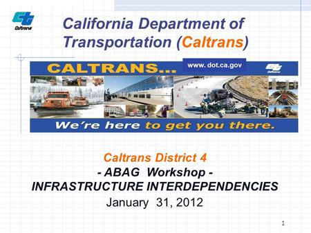 1 Caltrans District 4 - ABAG Workshop - INFRASTRUCTURE INTERDEPENDENCIES January 31, 2012 California Department of Transportation (Caltrans) www. dot.ca.gov.