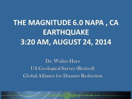 THE MAGNITUDE 6.0 NAPA, CA EARTHQUAKE 3:20 AM, AUGUST 24, 2014 Dr. Walter Hays US Geological Survey (Retired) Global Alliance for Disaster Reduction.