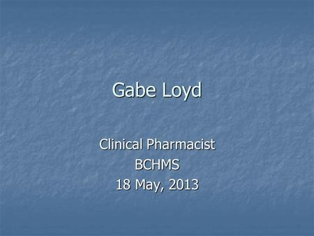 Gabe Loyd Clinical Pharmacist BCHMS 18 May, 2013.