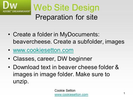 1 Preparation for site Create a folder in MyDocuments: beavercheese. Create a subfolder, images www.cookiesetton.com Classes, career, DW beginner Download.