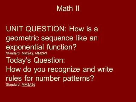 Math II UNIT QUESTION: How is a geometric sequence like an exponential function? Standard: MM2A2, MM2A3 Today's Question: How do you recognize and write.