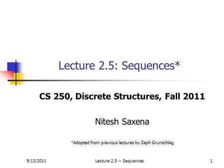 9/13/2011Lecture 2.5 -- Sequences1 Lecture 2.5: Sequences* CS 250, Discrete Structures, Fall 2011 Nitesh Saxena *Adopted from previous lectures by Zeph.