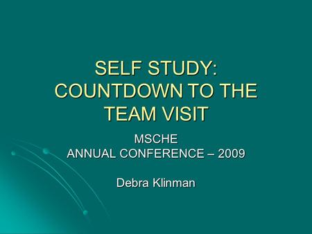 SELF STUDY: COUNTDOWN TO THE TEAM VISIT MSCHE ANNUAL CONFERENCE – 2009 Debra Klinman.