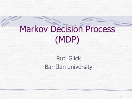 1 Markov Decision Process (MDP) Ruti Glick Bar-Ilan university.