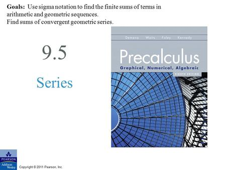 Copyright © 2011 Pearson, Inc. 9.5 Series Goals: Use sigma notation to find the finite sums of terms in arithmetic and geometric sequences. Find sums of.