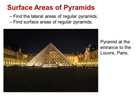 Surface Areas of Pyramids – Find the lateral areas of regular pyramids. – Find surface areas of regular pyramids. Pyramid at the entrance to the Louvre,