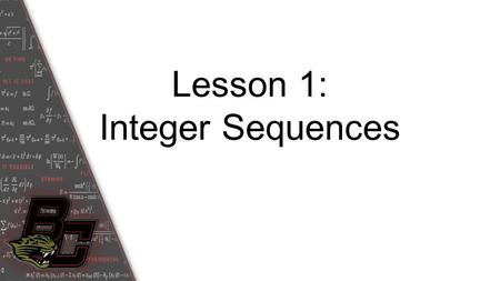 Lesson 1: Integer Sequences. Student Outcome: You will be able to examine sequences and understand the notations used to describe them.