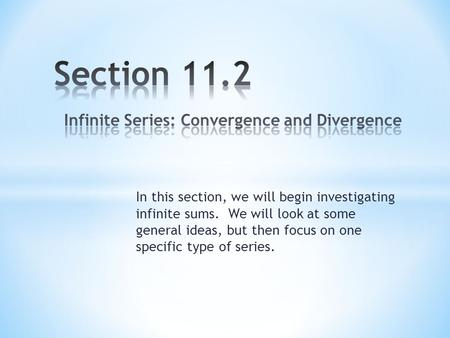 In this section, we will begin investigating infinite sums. We will look at some general ideas, but then focus on one specific type of series.