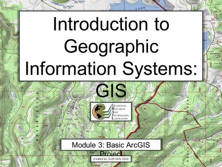Introduction to Geographic Information Systems: GIS Module 3: Basic ArcGIS Project Created by: Scott Kelly 2010.