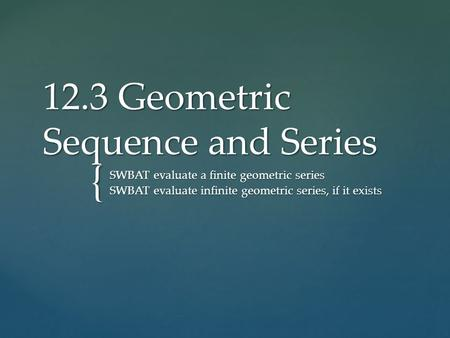 { 12.3 Geometric Sequence and Series SWBAT evaluate a finite geometric series SWBAT evaluate infinite geometric series, if it exists.