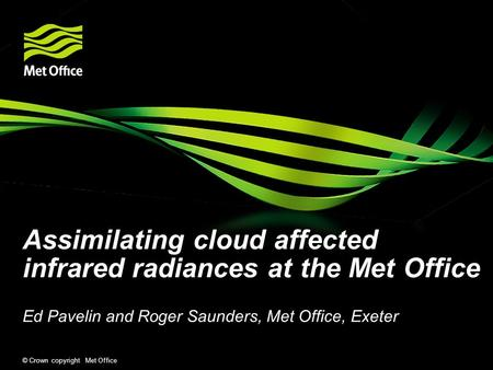 © Crown copyright Met Office Assimilating cloud affected infrared radiances at the Met Office Ed Pavelin and Roger Saunders, Met Office, Exeter.