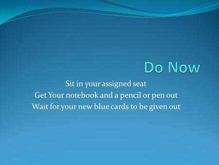 Sit in your assigned seat Get Your notebook and a pencil or pen out Wait for your new blue cards to be given out.