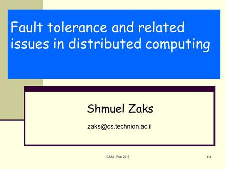 Fault tolerance and related issues in distributed computing Shmuel Zaks GSSI - Feb 2016114.