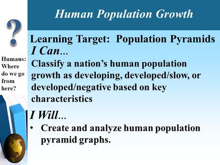 I Can … Classify a nation's human population growth as developing, developed/slow, or developed/negative based on key characteristics Humans: Where do.