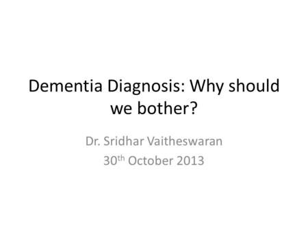 Dementia Diagnosis: Why should we bother? Dr. Sridhar Vaitheswaran 30 th October 2013.