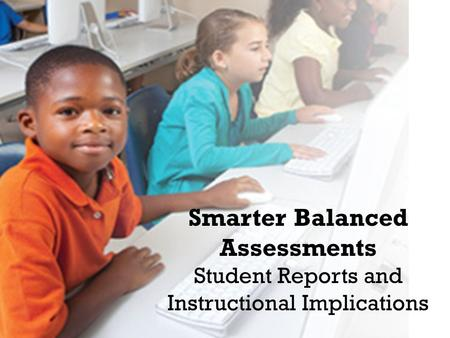 Smarter Balanced Assessments Student Reports and Instructional Implications.